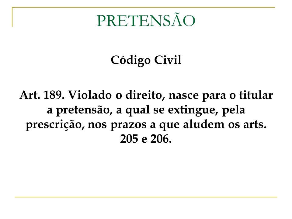 PRETENSÃO Código Civil Art. 189. Violado o direito, nasce para o titular a pretensão, a qual se extingue, pela prescrição, nos prazos a que aludem os
