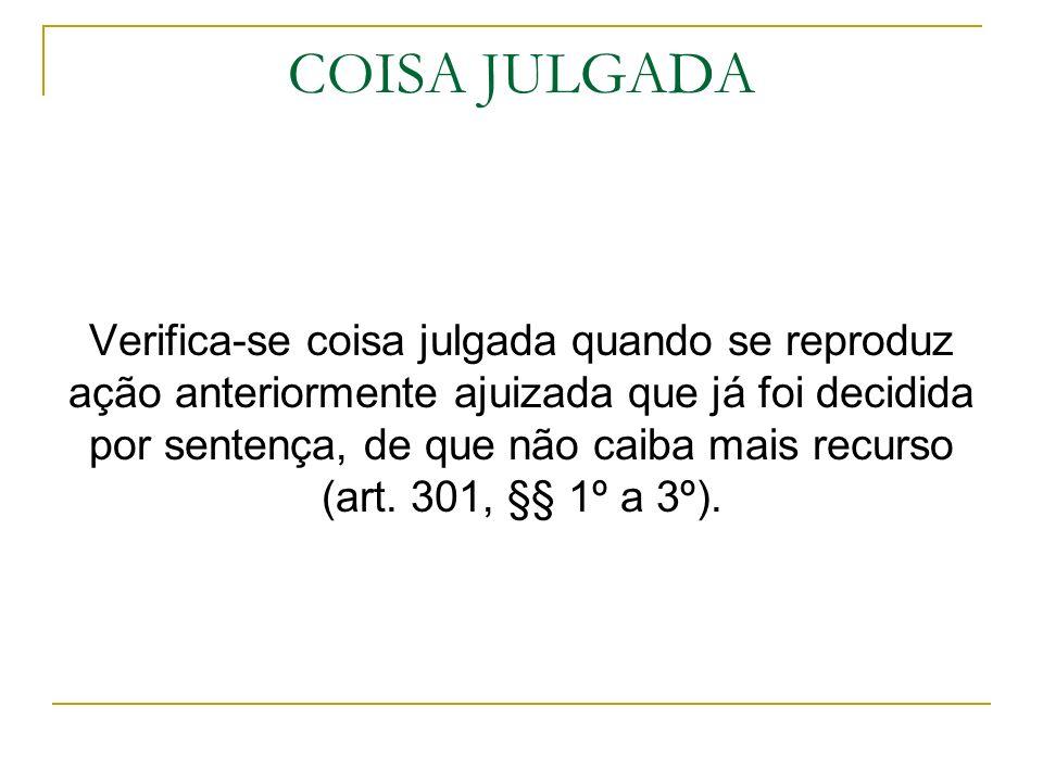 COISA JULGADA Verifica-se coisa julgada quando se reproduz ação anteriormente ajuizada que já foi decidida por sentença, de que não caiba mais recurso