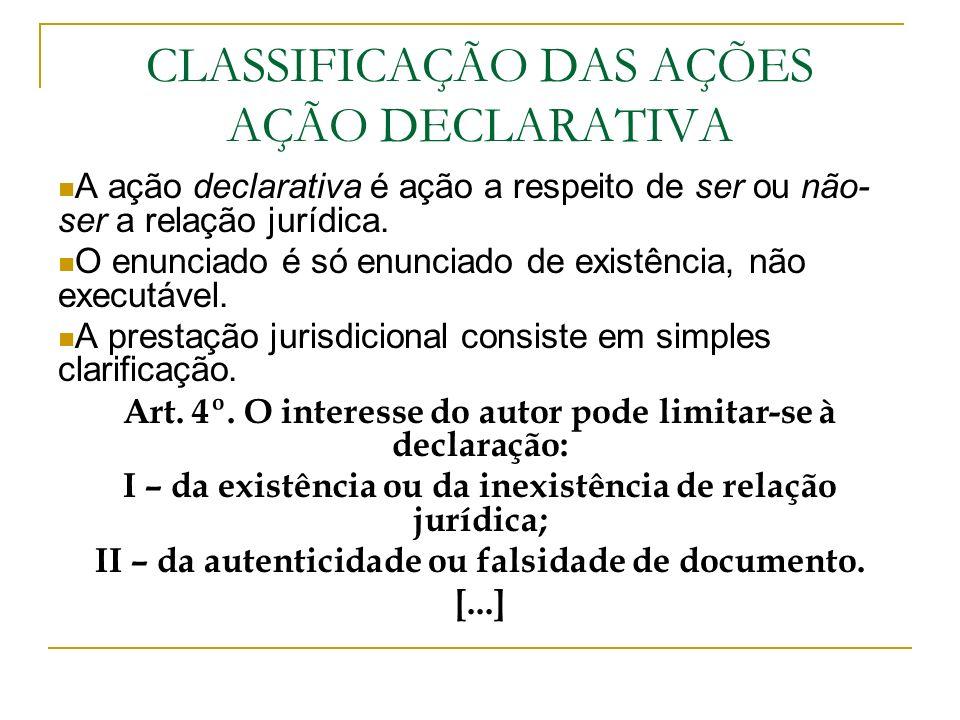 CLASSIFICAÇÃO DAS AÇÕES AÇÃO DECLARATIVA A ação declarativa é ação a respeito de ser ou não- ser a relação jurídica. O enunciado é só enunciado de exi