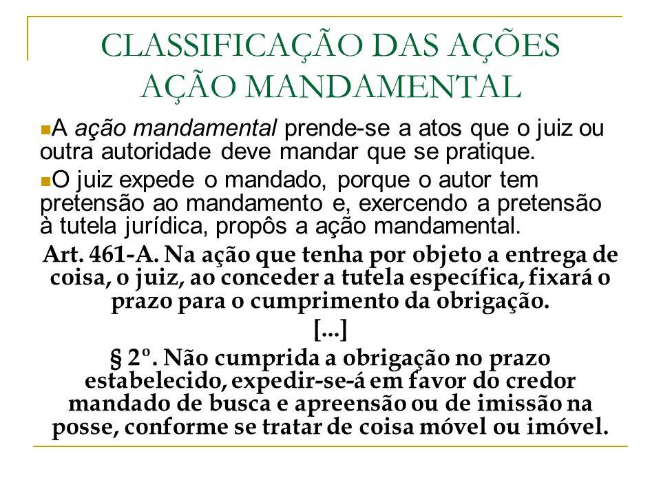 CLASSIFICAÇÃO DAS AÇÕES AÇÃO MANDAMENTAL A ação mandamental prende-se a atos que o juiz ou outra autoridade deve mandar que se pratique. O juiz expede
