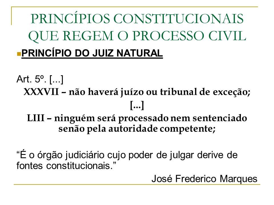 PRINCÍPIOS CONSTITUCIONAIS QUE REGEM O PROCESSO CIVIL PRINCÍPIO DO JUIZ NATURAL Art. 5º. [...] XXXVII – não haverá juízo ou tribunal de exceção; [...]