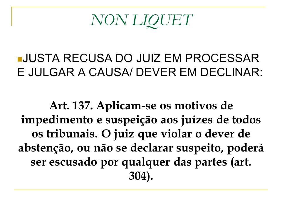 NON LIQUET JUSTA RECUSA DO JUIZ EM PROCESSAR E JULGAR A CAUSA/ DEVER EM DECLINAR: Art. 137. Aplicam-se os motivos de impedimento e suspeição aos juíze