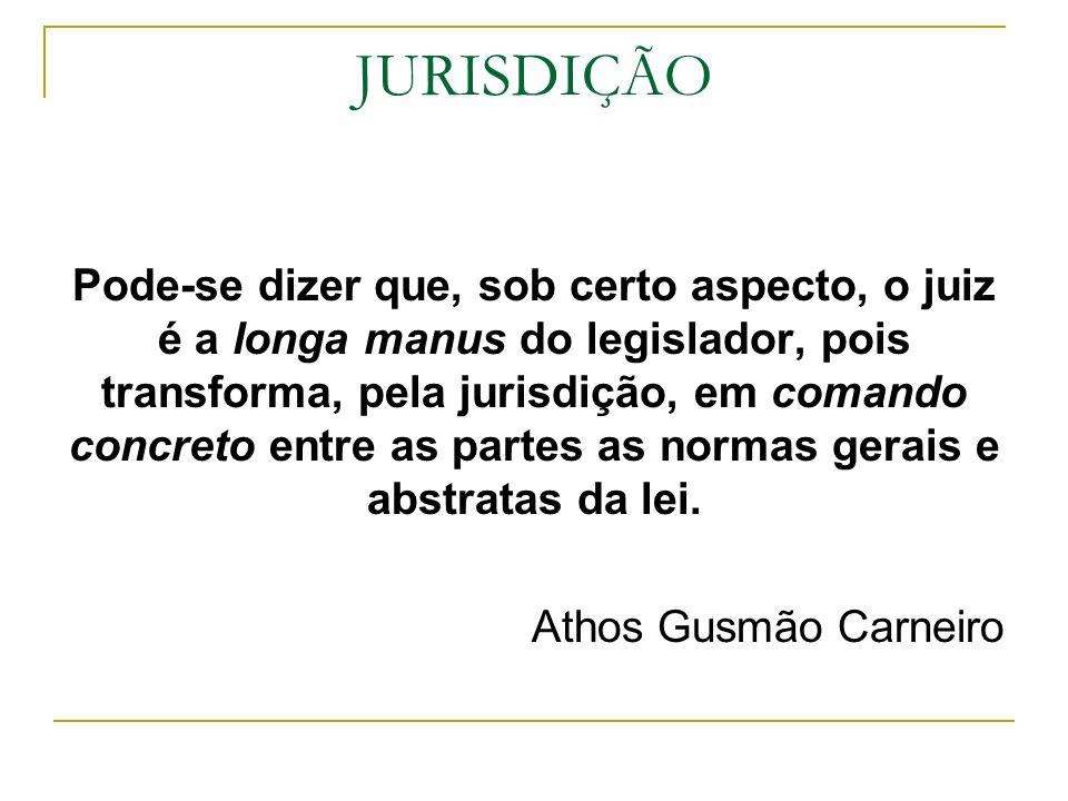 JURISDIÇÃO Pode-se dizer que, sob certo aspecto, o juiz é a longa manus do legislador, pois transforma, pela jurisdição, em comando concreto entre as
