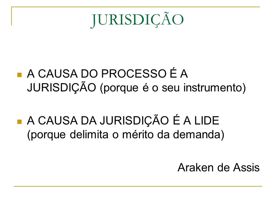 JURISDIÇÃO A CAUSA DO PROCESSO É A JURISDIÇÃO (porque é o seu instrumento) A CAUSA DA JURISDIÇÃO É A LIDE (porque delimita o mérito da demanda) Araken