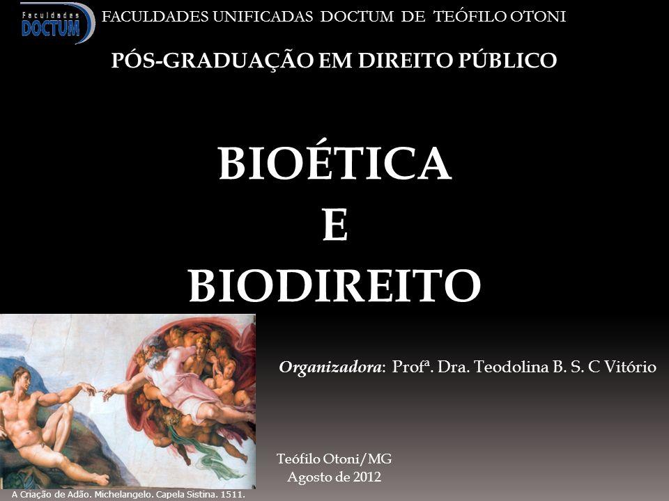 FACULDADES UNIFICADAS DOCTUM DE TEÓFILO OTONI PÓS-GRADUAÇÃO EM DIREITO PÚBLICO BIOÉTICA E BIODIREITO Organizadora : Profª. Dra. Teodolina B. S. C Vitó