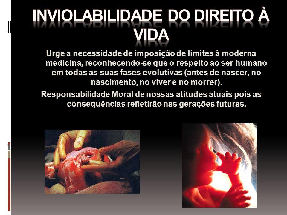 Urge a necessidade de imposição de limites à moderna medicina, reconhecendo-se que o respeito ao ser humano em todas as suas fases evolutivas (antes d
