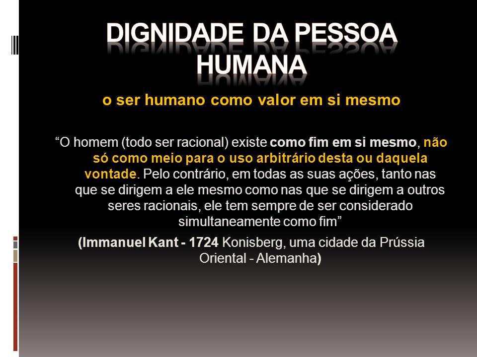 o ser humano como valor em si mesmo O homem (todo ser racional) existe como fim em si mesmo, não só como meio para o uso arbitrário desta ou daquela v