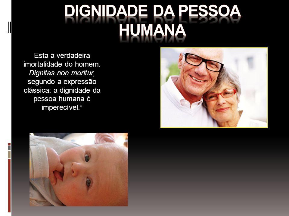 Esta a verdadeira imortalidade do homem. Dignitas non moritur, segundo a expressão clássica: a dignidade da pessoa humana é imperecível.