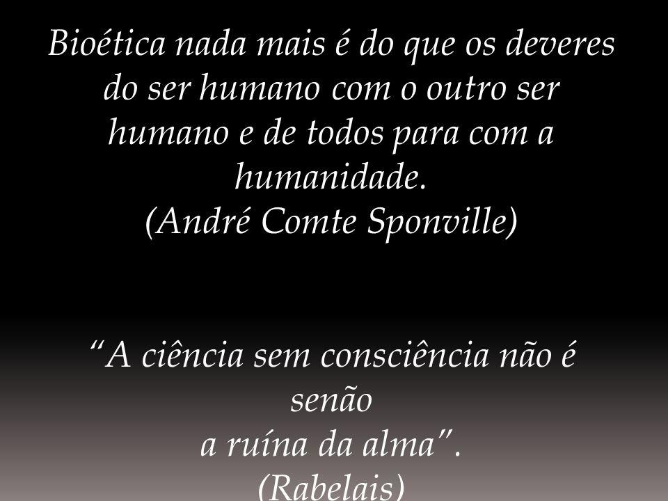 Bioética nada mais é do que os deveres do ser humano com o outro ser humano e de todos para com a humanidade. (André Comte Sponville) A ciência sem co