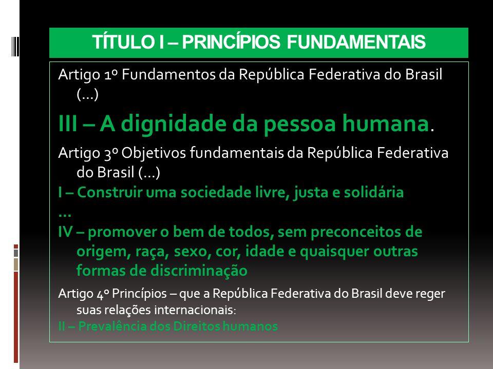 Artigo 1º Fundamentos da República Federativa do Brasil (...) III – A dignidade da pessoa humana. Artigo 3º Objetivos fundamentais da República Federa