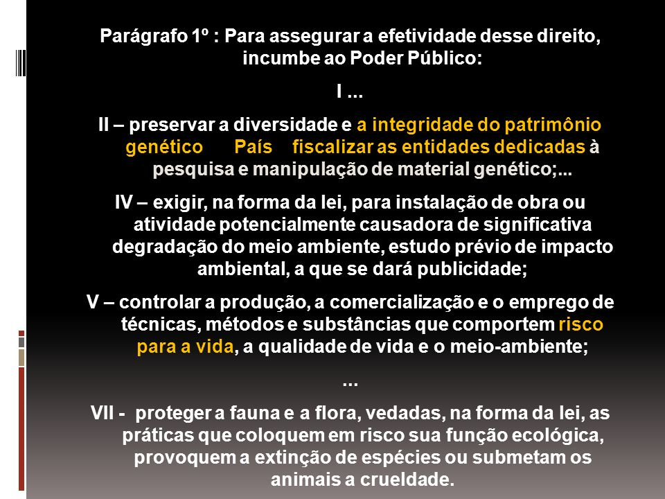 Parágrafo 1º : Para assegurar a efetividade desse direito, incumbe ao Poder Público: I... II – preservar a diversidade e a integridade do patrimônio g