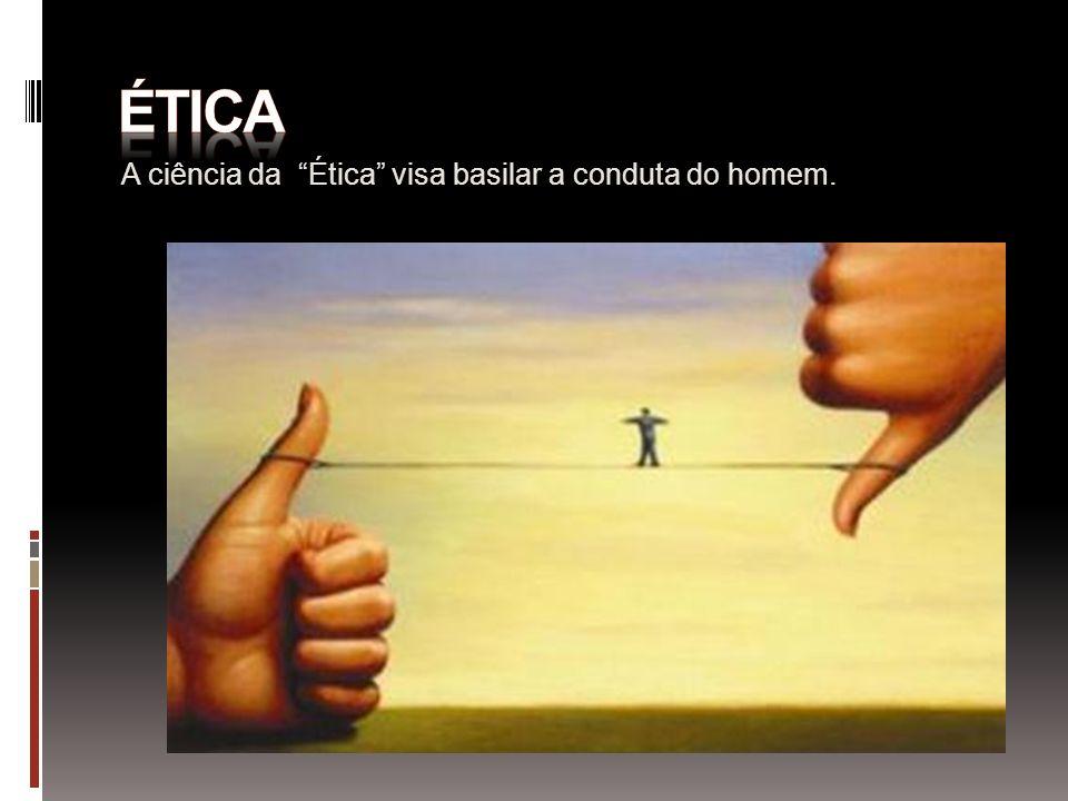 A ciência da Ética visa basilar a conduta do homem.