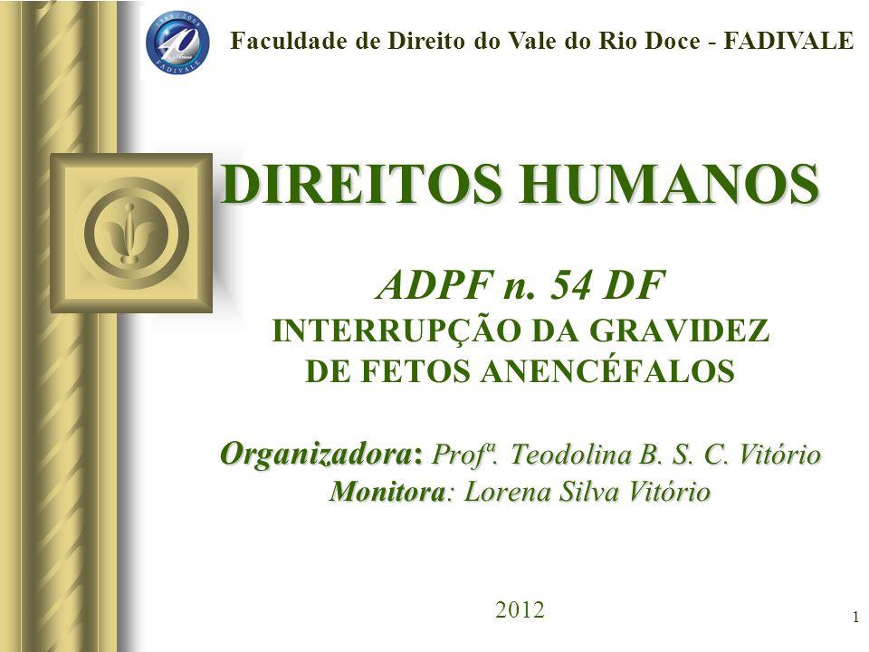 1 DIREITOS HUMANOS Organizadora: Profª. Teodolina B. S. C. Vitório Monitora: Lorena Silva Vitório DIREITOS HUMANOS ADPF n. 54 DF INTERRUPÇÃO DA GRAVID
