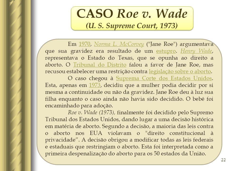 22 CASO Roe v. Wade (U. S. Supreme Court, 1973) CASO Roe v. Wade (U. S. Supreme Court, 1973) Em 1970, Norma L. McCorvey (