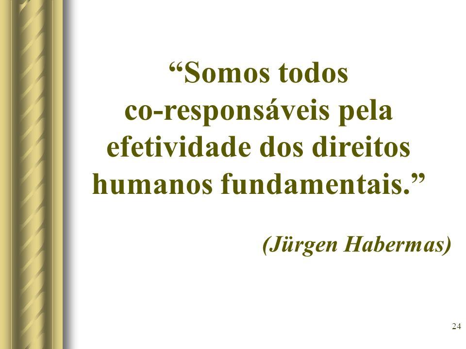 24 Somos todos co-responsáveis pela efetividade dos direitos humanos fundamentais. (Jürgen Habermas)