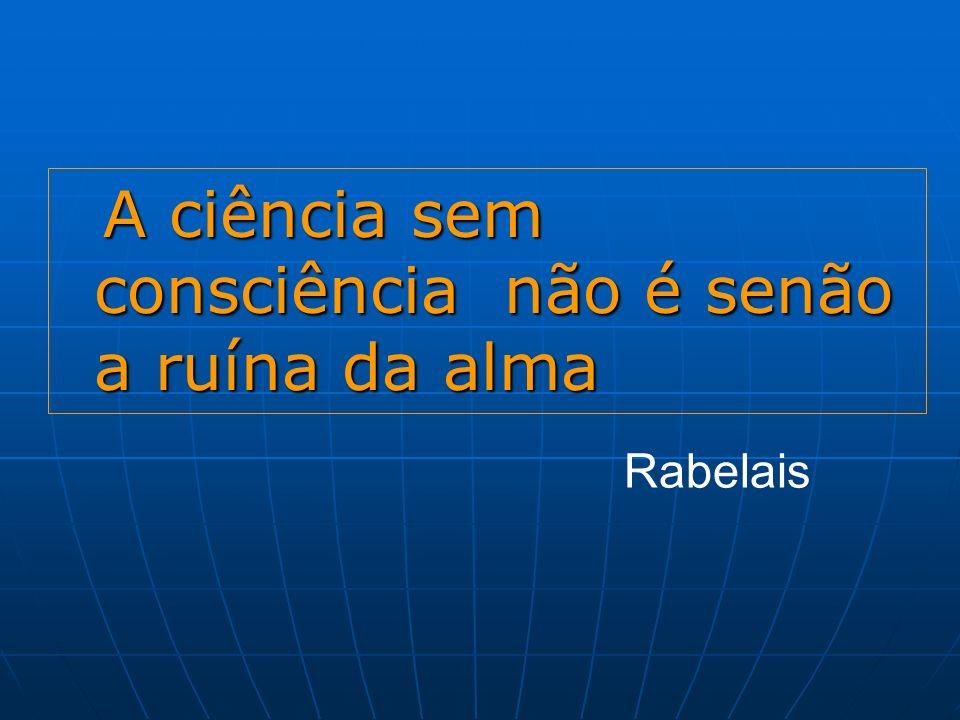 A ciência sem consciência não é senão a ruína da alma A ciência sem consciência não é senão a ruína da alma Rabelais