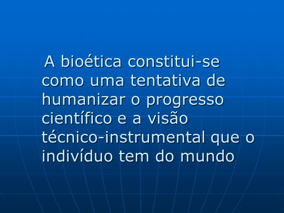 A bioética constitui-se como uma tentativa de humanizar o progresso científico e a visão técnico-instrumental que o indivíduo tem do mundo A bioética