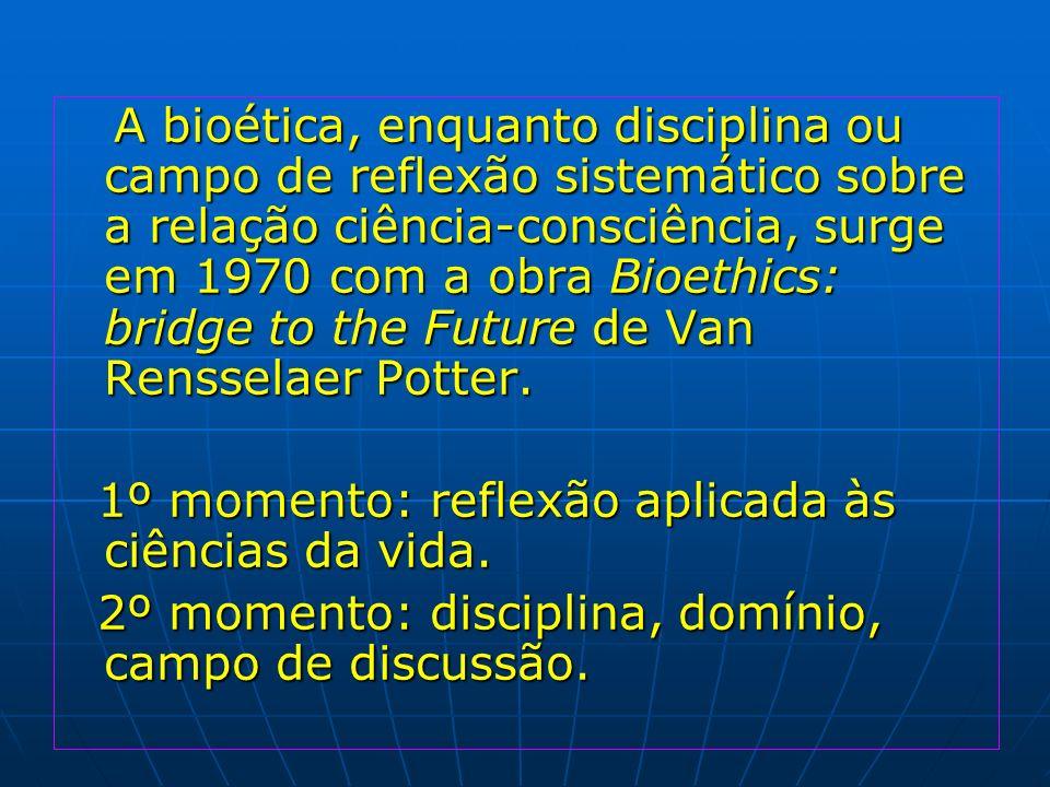 A bioética, enquanto disciplina ou campo de reflexão sistemático sobre a relação ciência-consciência, surge em 1970 com a obra Bioethics: bridge to th