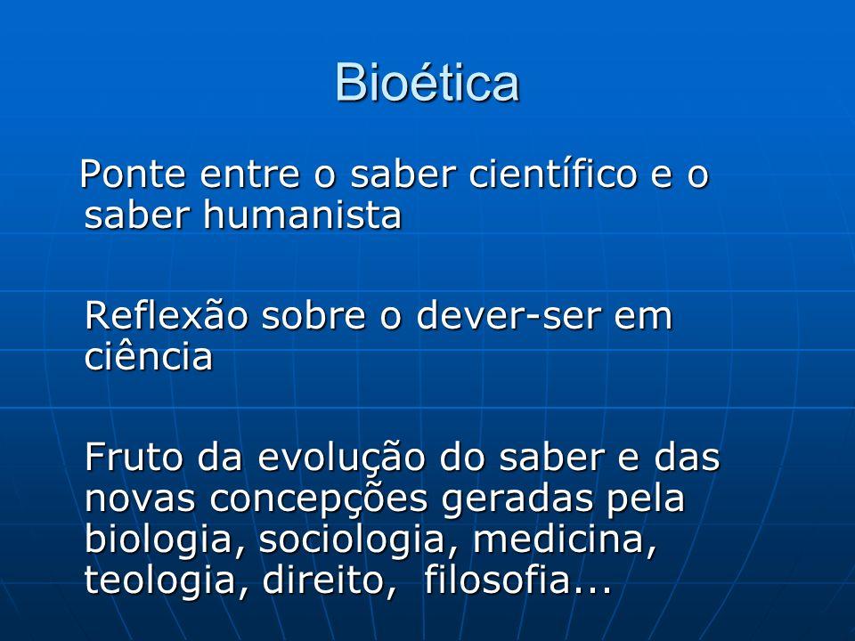 Bioética Ponte entre o saber científico e o saber humanista Ponte entre o saber científico e o saber humanista Reflexão sobre o dever-ser em ciência F