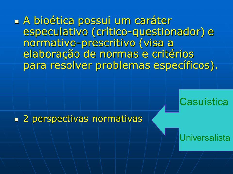 A bioética possui um caráter especulativo (crítico-questionador) e normativo-prescritivo (visa a elaboração de normas e critérios para resolver proble