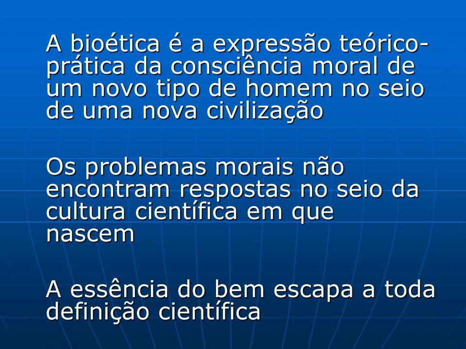 A bioética é a expressão teórico- prática da consciência moral de um novo tipo de homem no seio de uma nova civilização Os problemas morais não encont