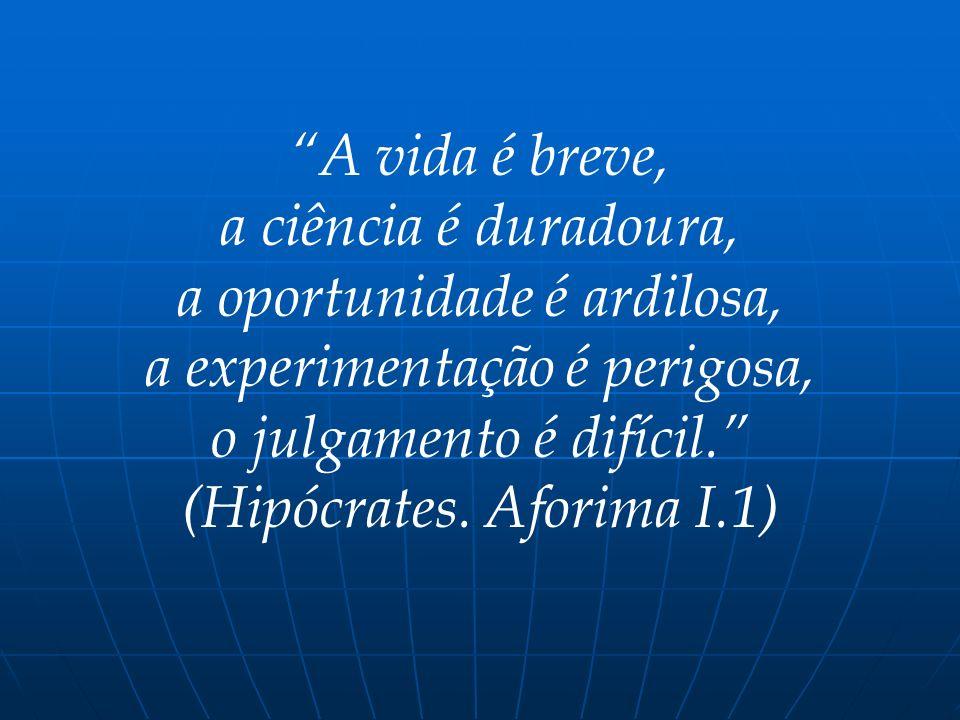 A vida é breve, a ciência é duradoura, a oportunidade é ardilosa, a experimentação é perigosa, o julgamento é difícil. (Hipócrates. Aforima I.1)