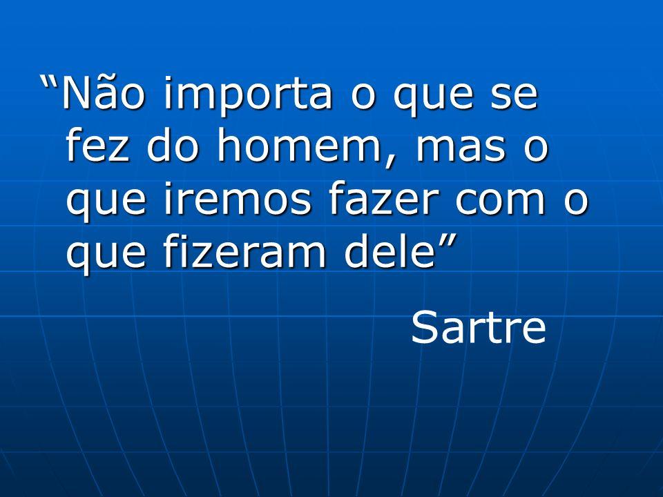 Não importa o que se fez do homem, mas o que iremos fazer com o que fizeram dele Sartre