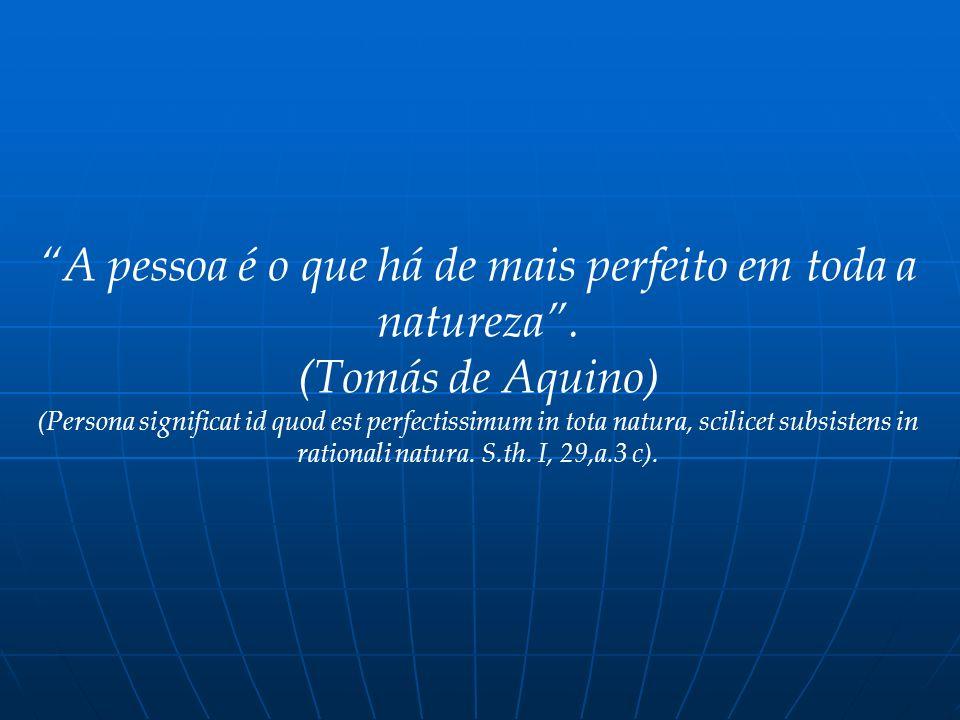 A pessoa é o que há de mais perfeito em toda a natureza. (Tomás de Aquino) (Persona significat id quod est perfectissimum in tota natura, scilicet sub