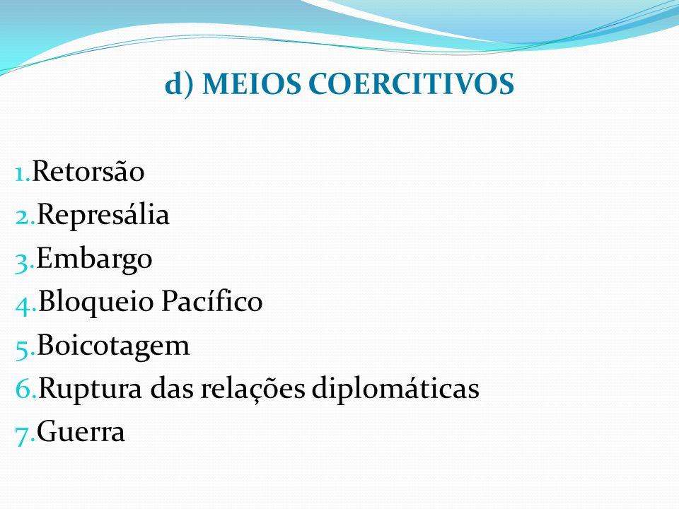 d) MEIOS COERCITIVOS 1.Retorsão 2. Represália 3. Embargo 4.