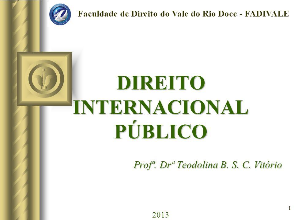 1 DIREITO INTERNACIONAL PÚBLICO Profª. Drª Teodolina B. S. C. Vitório DIREITO INTERNACIONAL PÚBLICO Profª. Drª Teodolina B. S. C. Vitório 2013 Faculda