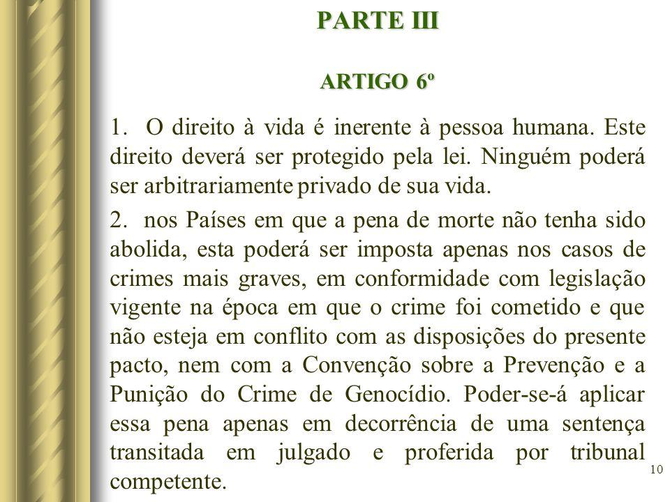 10 PARTE III ARTIGO 6º 1. O direito à vida é inerente à pessoa humana. Este direito deverá ser protegido pela lei. Ninguém poderá ser arbitrariamente