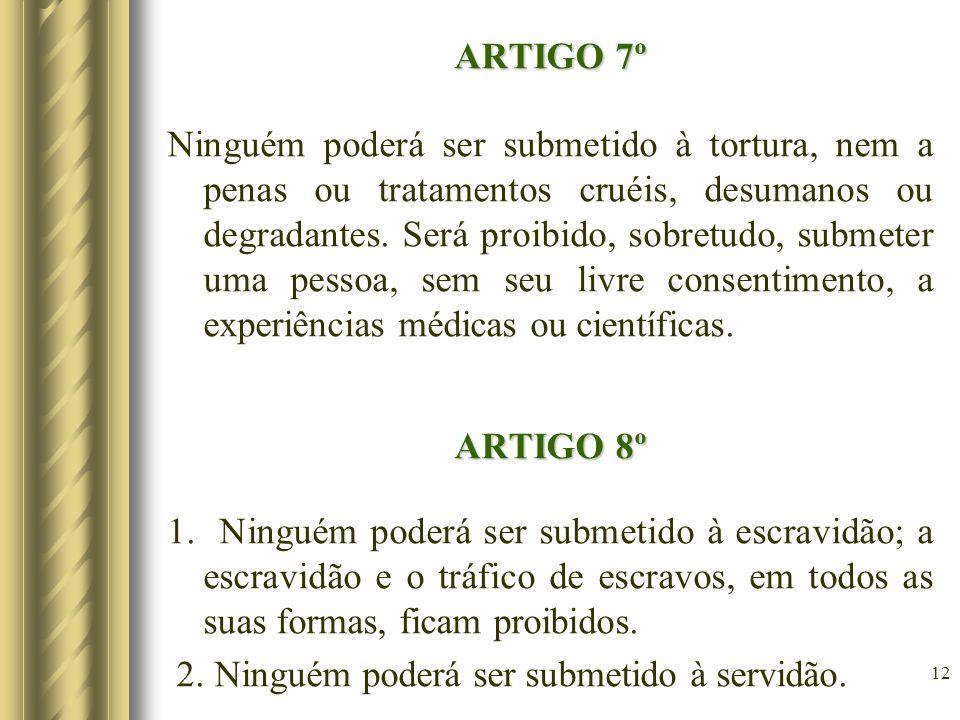 ARTIGO 7º Ninguém poderá ser submetido à tortura, nem a penas ou tratamentos cruéis, desumanos ou degradantes. Será proibido, sobretudo, submeter uma