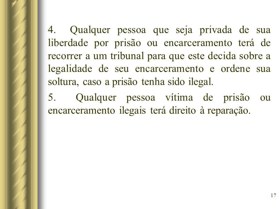 4. Qualquer pessoa que seja privada de sua liberdade por prisão ou encarceramento terá de recorrer a um tribunal para que este decida sobre a legalida
