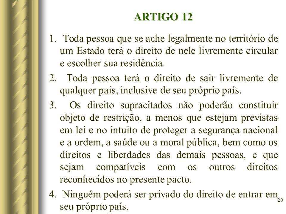 ARTIGO 12 1. Toda pessoa que se ache legalmente no território de um Estado terá o direito de nele livremente circular e escolher sua residência. 2. To