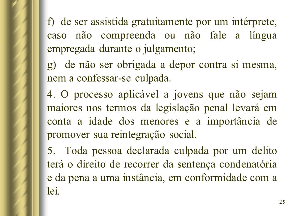 f) de ser assistida gratuitamente por um intérprete, caso não compreenda ou não fale a língua empregada durante o julgamento; g) de não ser obrigada a