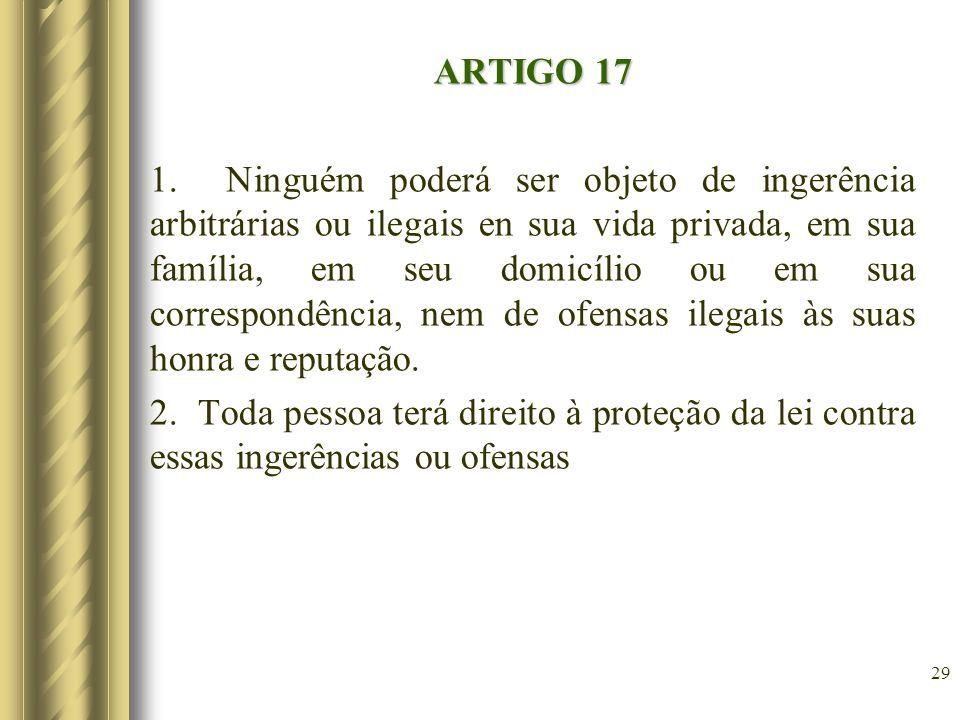 ARTIGO 17 1. Ninguém poderá ser objeto de ingerência arbitrárias ou ilegais en sua vida privada, em sua família, em seu domicílio ou em sua correspond