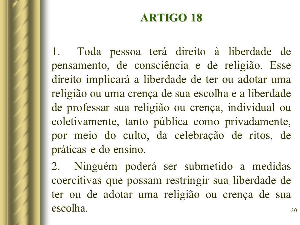 ARTIGO 18 1. Toda pessoa terá direito à liberdade de pensamento, de consciência e de religião. Esse direito implicará a liberdade de ter ou adotar uma