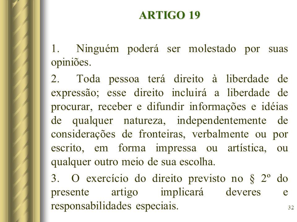 ARTIGO 19 1. Ninguém poderá ser molestado por suas opiniões. 2. Toda pessoa terá direito à liberdade de expressão; esse direito incluirá a liberdade d