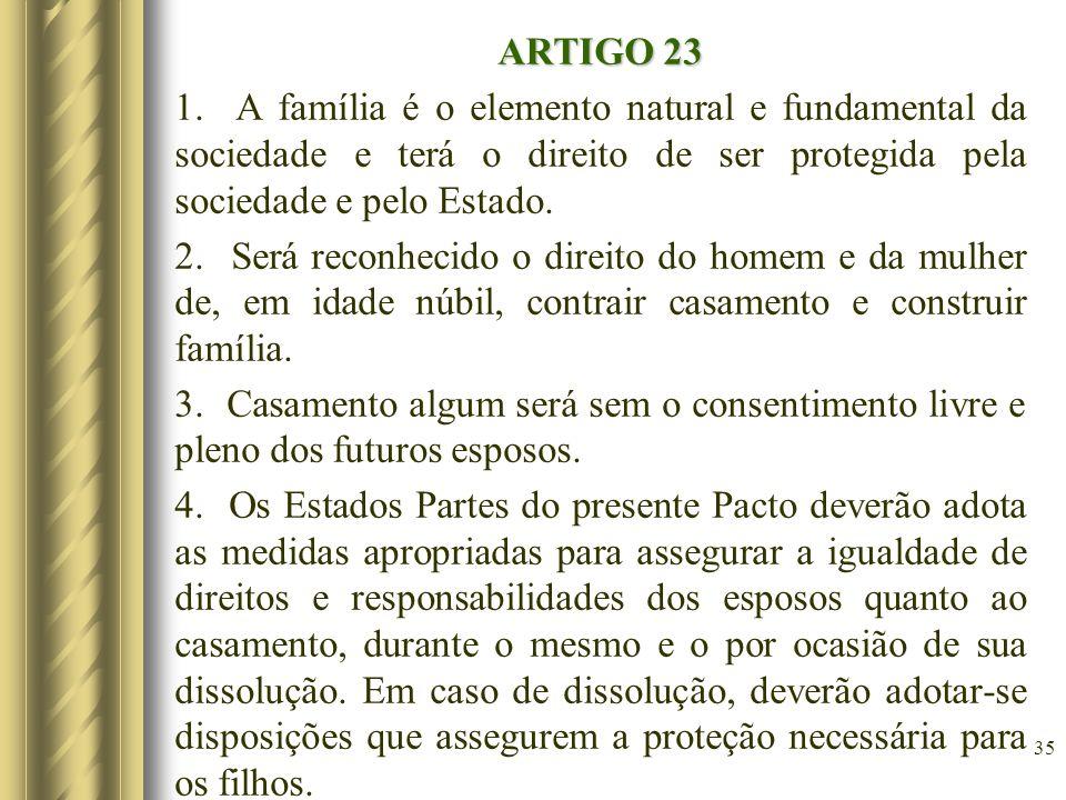 ARTIGO 23 1. A família é o elemento natural e fundamental da sociedade e terá o direito de ser protegida pela sociedade e pelo Estado. 2. Será reconhe