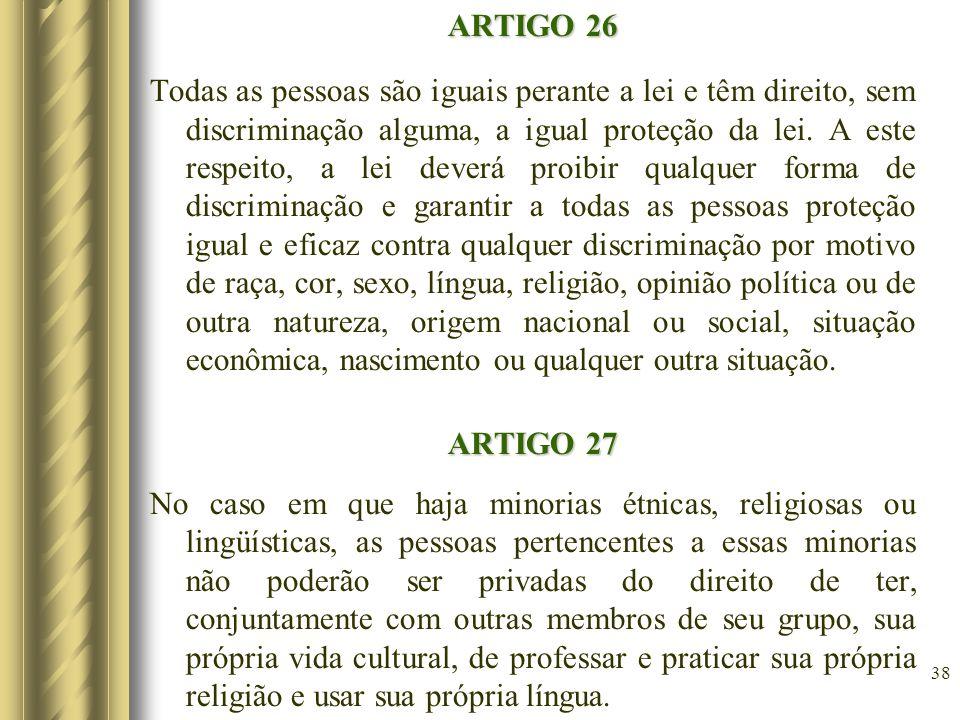 ARTIGO 26 Todas as pessoas são iguais perante a lei e têm direito, sem discriminação alguma, a igual proteção da lei. A este respeito, a lei deverá pr