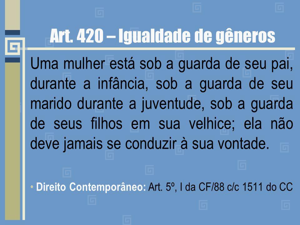 Art. 420 – Igualdade de gêneros Uma mulher está sob a guarda de seu pai, durante a infância, sob a guarda de seu marido durante a juventude, sob a gua