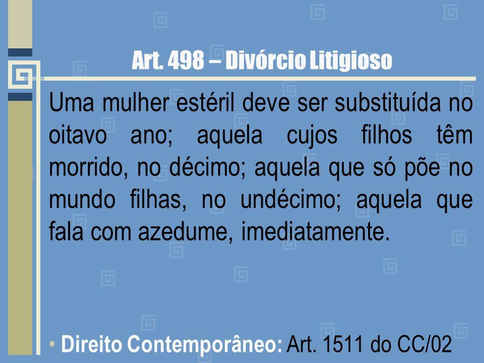 Art. 498 – Divórcio Litigioso Uma mulher estéril deve ser substituída no oitavo ano; aquela cujos filhos têm morrido, no décimo; aquela que só põe no