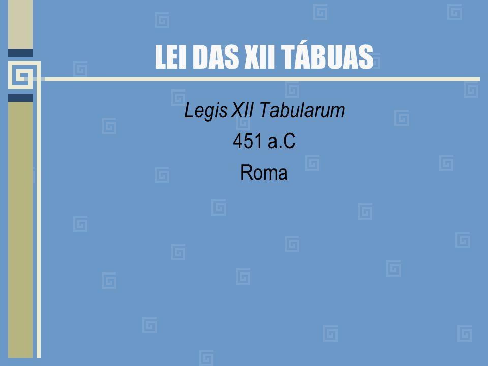 LEI DAS XII TÁBUAS Legis XII Tabularum 451 a.C Roma