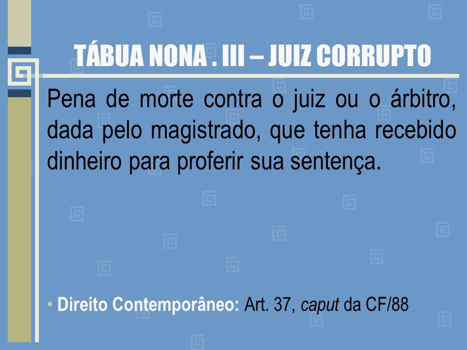 TÁBUA NONA. III – JUIZ CORRUPTO Pena de morte contra o juiz ou o árbitro, dada pelo magistrado, que tenha recebido dinheiro para proferir sua sentença