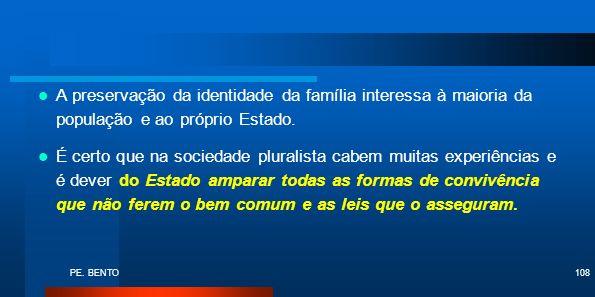 PE. BENTO108 A preservação da identidade da família interessa à maioria da população e ao próprio Estado. É certo que na sociedade pluralista cabem mu