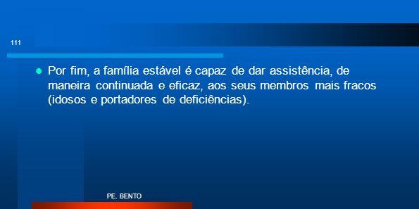 Por fim, a família estável é capaz de dar assistência, de maneira continuada e eficaz, aos seus membros mais fracos (idosos e portadores de deficiênci