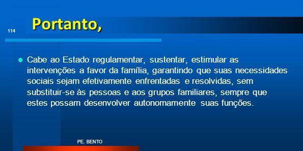 Portanto, Cabe ao Estado regulamentar, sustentar, estimular as intervenções a favor da família, garantindo que suas necessidades sociais sejam efetiva
