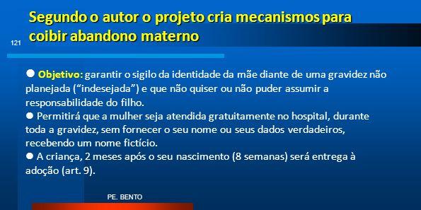 Segundo o autor o projeto cria mecanismos para coibir abandono materno PE. BENTO 121 Objetivo: garantir o sigilo da identidade da mãe diante de uma gr