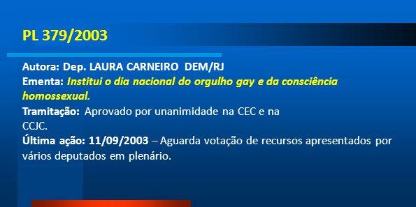 PL 379/2003 Autora: Dep. LAURA CARNEIRO DEM/RJ Ementa: Institui o dia nacional do orgulho gay e da consciência homossexual. Tramitação: Aprovado por u