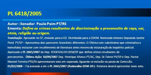 PL 6418/2005 Autor : Senador Paulo Paim PT/RS Ementa: Define os crimes resultantes de discriminação e preconceito de raça, cor, etnia, religião ou ori